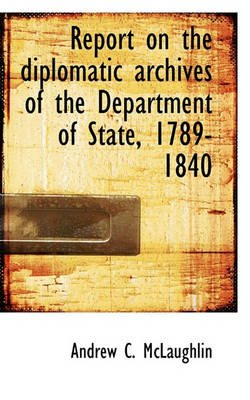 Report on the Diplomatic Archives of the Department of State, 1789-1840 (Paperback): Andrew Cunningham McLaughlin