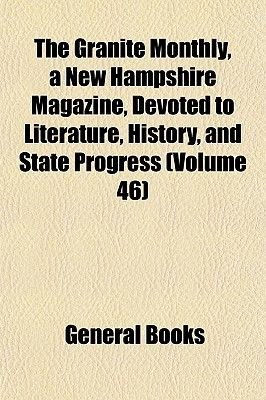 The Granite Monthly, a New Hampshire Magazine, Devoted to Literature, History, and State Progress (Volume 46) (Paperback):...
