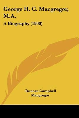 George H. C. MacGregor, M.A. - A Biography (1900) (Paperback): Duncan Campbell MacGregor