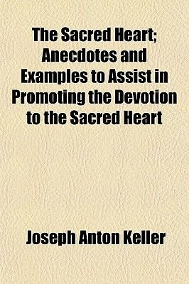 The Sacred Heart; Anecdotes and Examples to Assist in Promoting the Devotion to the Sacred Heart (Paperback): Joseph Anton...