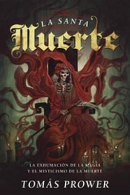 La Santa Muerte - La Exhumacion de La Magia y El Misticismo de La Muerte (Spanish, Electronic book text): Tomas Prower