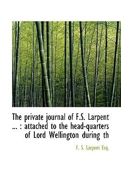 The Private Journal of F.S. Larpent ... - Attached to the Head-Quarters of Lord Wellington During Th (Paperback): F. S. Larpent