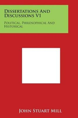Dissertations and Discussions V1 - Political, Philosophical and Historical (Paperback): John Stuart Mill