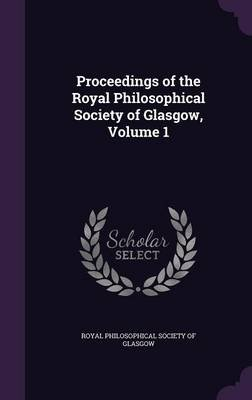 Proceedings of the Royal Philosophical Society of Glasgow, Volume 1 (Hardcover): Royal Philosophical Society of Glasgow