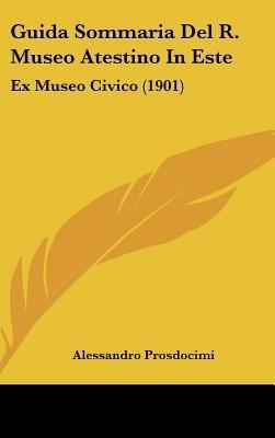 Guida Sommaria del R. Museo Atestino in Este - Ex Museo Civico (1901) (English, Italian, Hardcover): Alessandro Prosdocimi
