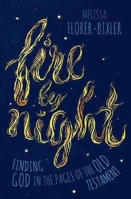 Fire by Night - Finding God in the Pages of the Old Testament (Paperback): Melissa Florer-Bixler