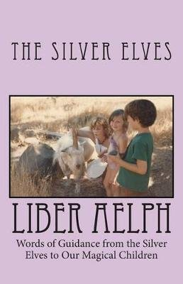 Liber Aelph - Words of Guidance from the Silver Elves to our Magical Children (Paperback): The Silver Elves