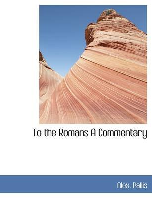 To the Romans a Commentary (Paperback): Alex Pallis
