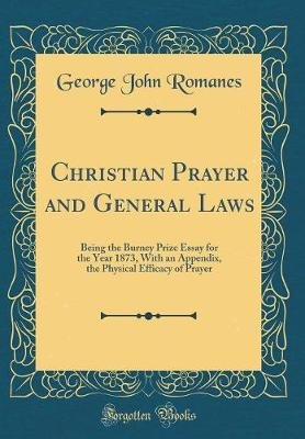 Christian Prayer and General Laws - Being the Burney Prize Essay for the Year 1873, with an Appendix, the Physical Efficacy of...