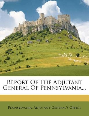 Report of the Adjutant General of Pennsylvania... (Paperback): Pennsylvania Adjutant Office
