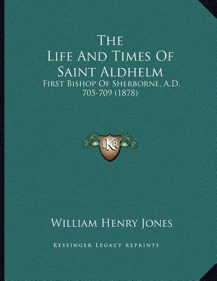 The Life and Times of Saint Aldhelm - First Bishop of Sherborne, A.D. 705-709 (1878) (Paperback): William Henry Jones