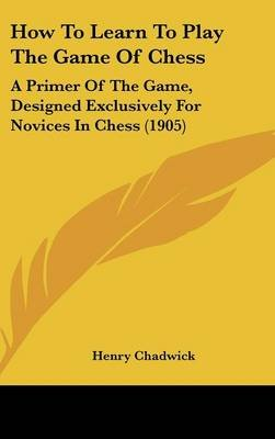 How to Learn to Play the Game of Chess - A Primer of the Game, Designed Exclusively for Novices in Chess (1905) (Hardcover):...