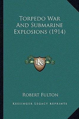 Torpedo War and Submarine Explosions (1914) Torpedo War and Submarine Explosions (1914) (Paperback): Robert Fulton