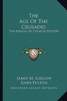 The Age Of The Crusades - Ten Epochs Of Church History (Paperback): James M. Ludlow