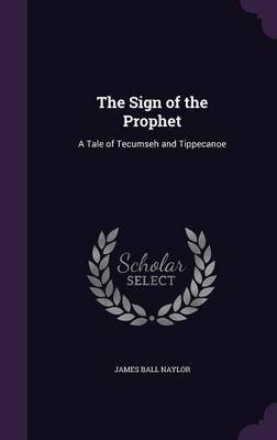 The Sign of the Prophet - A Tale of Tecumseh and Tippecanoe (Hardcover): James Ball Naylor