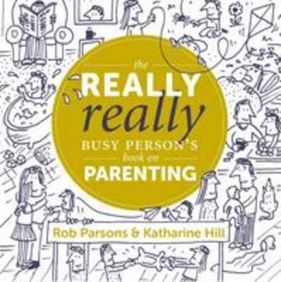 The Really Really Busy Person's Book on Parenting, Book 1 (Hardcover): Katharine Hill, Rob Parsons