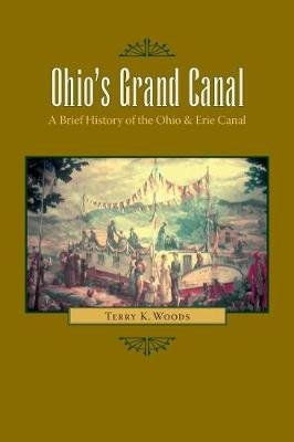 Ohio S Grand Canal - A Brief History of the Ohio & Erie Canal (Electronic book text): Terry K. Woods