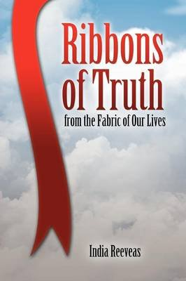 Ribbons of Truth from the Fabric of Our Lives (Paperback): India Reeveas