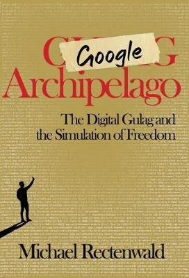Google Archipelago - The Digital Gulag and the Simulation of Freedom (Hardcover): Michael Rectenwald