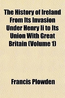 The History of Ireland from Its Invasion Under Henry II to Its Union with Great Britain (Volume 1) (Paperback): Francis Plowden