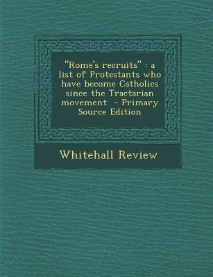 Rome's Recruits - A List of Protestants Who Have Become Catholics Since the Tractarian Movement - Primary Source Edition...