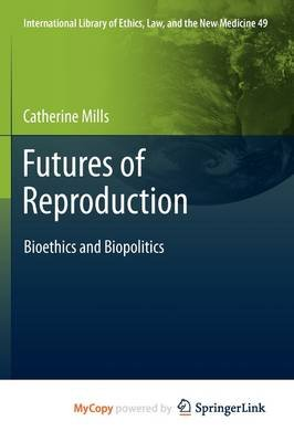 Futures of Reproduction - Bioethics and Biopolitics (Paperback): Catherine Mills