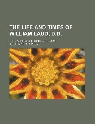 The Life and Times of William Laud, D.D. (Volume 2); Lord Archbishop of Canterbury (Paperback): John Parker Lawson