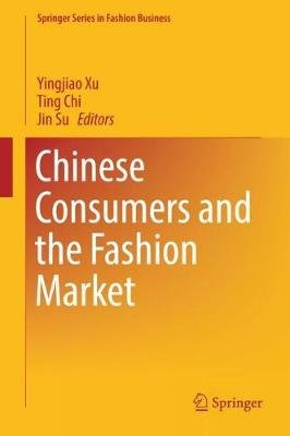 Chinese Consumers and the Fashion Market (Hardcover, 1st ed. 2018): Yingjiao Xu, Ting Chi, Jin Su