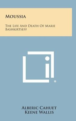 Moussia - The Life and Death of Marie Bashkirtseff (Hardcover): Alberic Cahuet