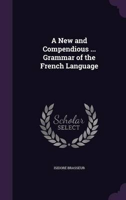 A New and Compendious ... Grammar of the French Language (Hardcover): Isidore Brasseur