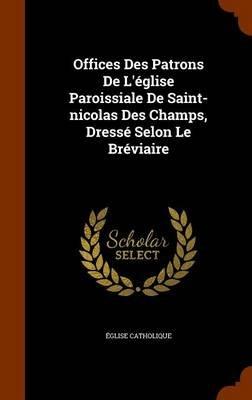 Offices Des Patrons de L'Eglise Paroissiale de Saint-Nicolas Des Champs, Dresse Selon Le Breviaire (Hardcover): Eglise...