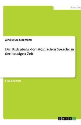 Die Bedeutung Der Lateinischen Sprache in Der Heutigen Zeit (German, Paperback): Jana Silvia Lippmann