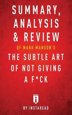 Summary, Analysis & Review of Mark Manson's the Subtle Art of Not Giving a F*ck by Instaread (Paperback): Instaread