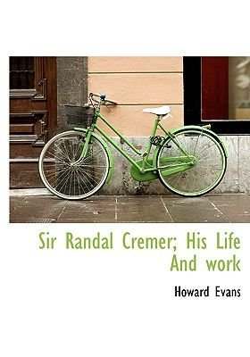 Sir Randal Cremer; His Life and Work (Hardcover): Howard Evans