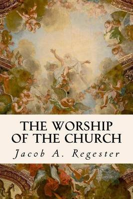 The Worship of the Church (Paperback): Jacob A Regester