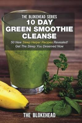 10 Day Green Smoothie Cleanse - 50 New Sleep Helper Recipes Revealed! Get the Sleep You Deserved Now (Paperback): The Blokehead