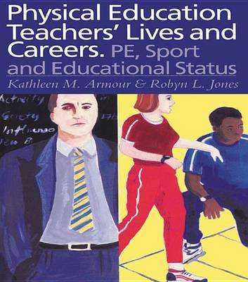 Physical Education: Teachers' Lives And Careers - PE, Sport And Educational Status (Electronic book text): Kathleen R....