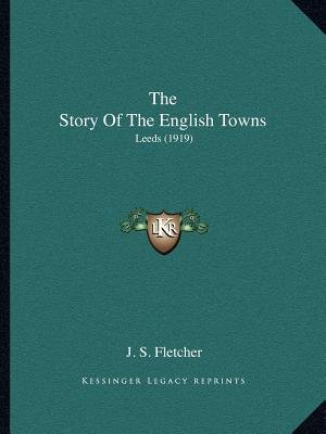 The Story of the English Towns - Leeds (1919) (Paperback): J. S. Fletcher
