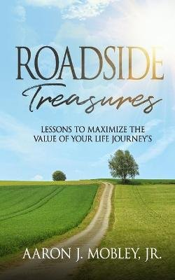 Roadside Treasures - Lessons to Maximze the Value of Your Life's Journey's (Paperback): MR Aaron J. Mobley Jr