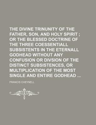 The Divine Trinunity of the Father, Son, and Holy Spirit; Or the Blessed Doctrine of the Three Coessentiall Subsistents in the...