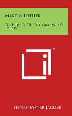 Martin Luther - The Hero Of The Reformation 1483 To 1546 (Hardcover): Henry Eyster Jacobs