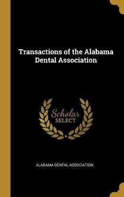 Transactions of the Alabama Dental Association (Hardcover): Alabama Dental Association