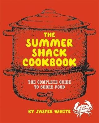 The Summer Shack Cookbook - The Complete Guide to Shore Food (Hardcover): Jasper White