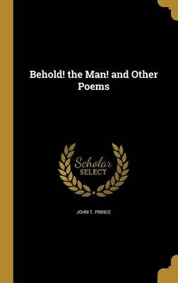 Behold! the Man! and Other Poems (Hardcover): John T. Prince