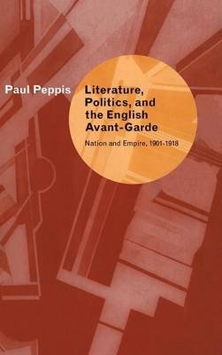 Literature, Politics, and the English Avant-Garde - Nation and Empire, 1901-1918 (Hardcover): Paul Peppis
