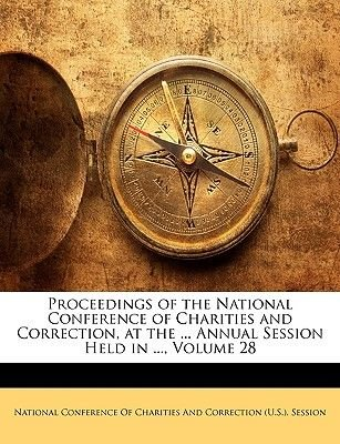 Proceedings of the National Conference of Charities and Correction, at the ... Annual Session Held in ..., Volume 28...