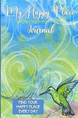 My Happy Place Journal - My Happy Place Journal: Find and Write Down Your Happy Place Everyday6 X 9120 Pagesbird with Feather...