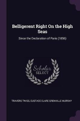 Belligerent Right on the High Seas - Since the Declaration of Paris (1856) (Paperback): Travers Twiss, Eustace Clare Grenville...