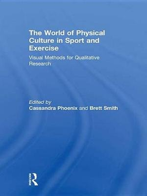 The World of Physical Culture in Sport and Exercise - Visual Methods for Qualitative Research (Electronic book text): Cassandra...