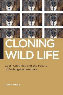 Cloning Wild Life - Zoos, Captivity, and the Future of Endangered Animals (Paperback): Carrie Friese